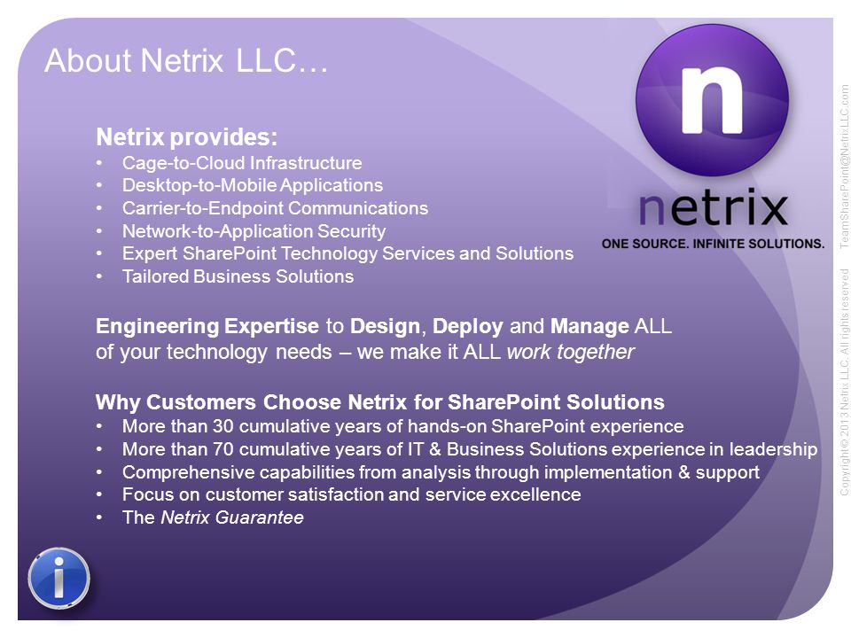 Copyright © 2013 Netrix LLC. All rights reserved TeamSharePoint@NetrixLLC.com About Netrix LLC… Netrix provides: Cage-to-Cloud Infrastructure Desktop-