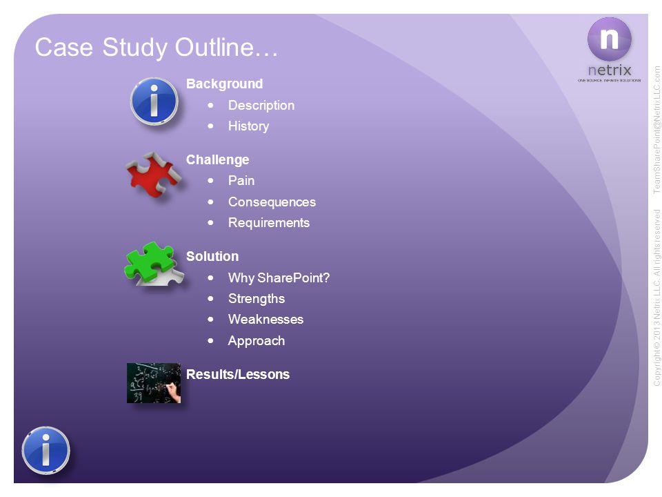 Copyright © 2013 Netrix LLC. All rights reserved TeamSharePoint@NetrixLLC.com Case Study Outline… Background Description History Challenge Pain Conseq