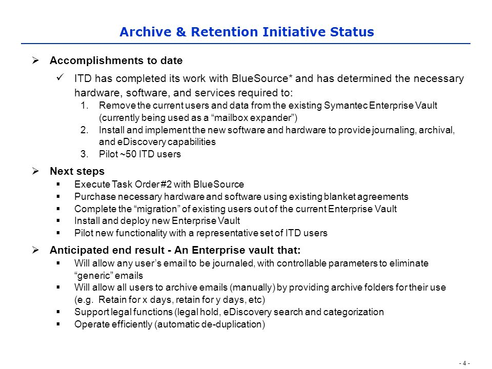 - 4 - Archive & Retention Initiative Status  Accomplishments to date ITD has completed its work with BlueSource* and has determined the necessary hardware, software, and services required to: 1.Remove the current users and data from the existing Symantec Enterprise Vault (currently being used as a mailbox expander ) 2.Install and implement the new software and hardware to provide journaling, archival, and eDiscovery capabilities 3.Pilot ~50 ITD users  Next steps  Execute Task Order #2 with BlueSource  Purchase necessary hardware and software using existing blanket agreements  Complete the migration of existing users out of the current Enterprise Vault  Install and deploy new Enterprise Vault  Pilot new functionality with a representative set of ITD users  Anticipated end result - An Enterprise vault that:  Will allow any user's email to be journaled, with controllable parameters to eliminate generic emails  Will allow all users to archive emails (manually) by providing archive folders for their use (e.g.