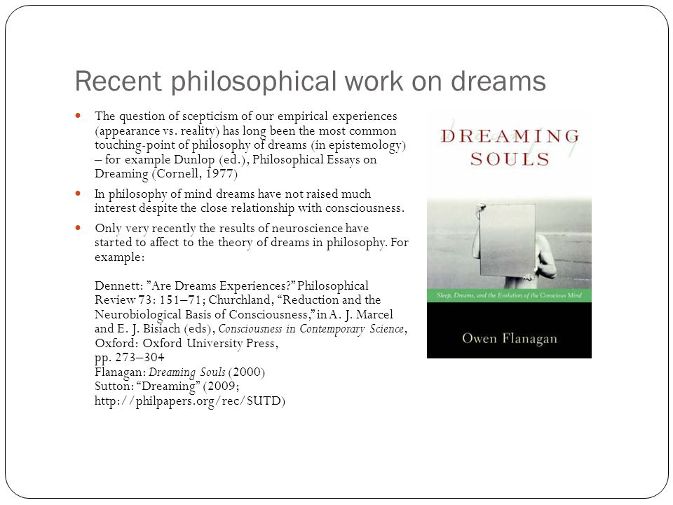 Recent philosophical work on dreams The question of scepticism of our empirical experiences (appearance vs. reality) has long been the most common tou