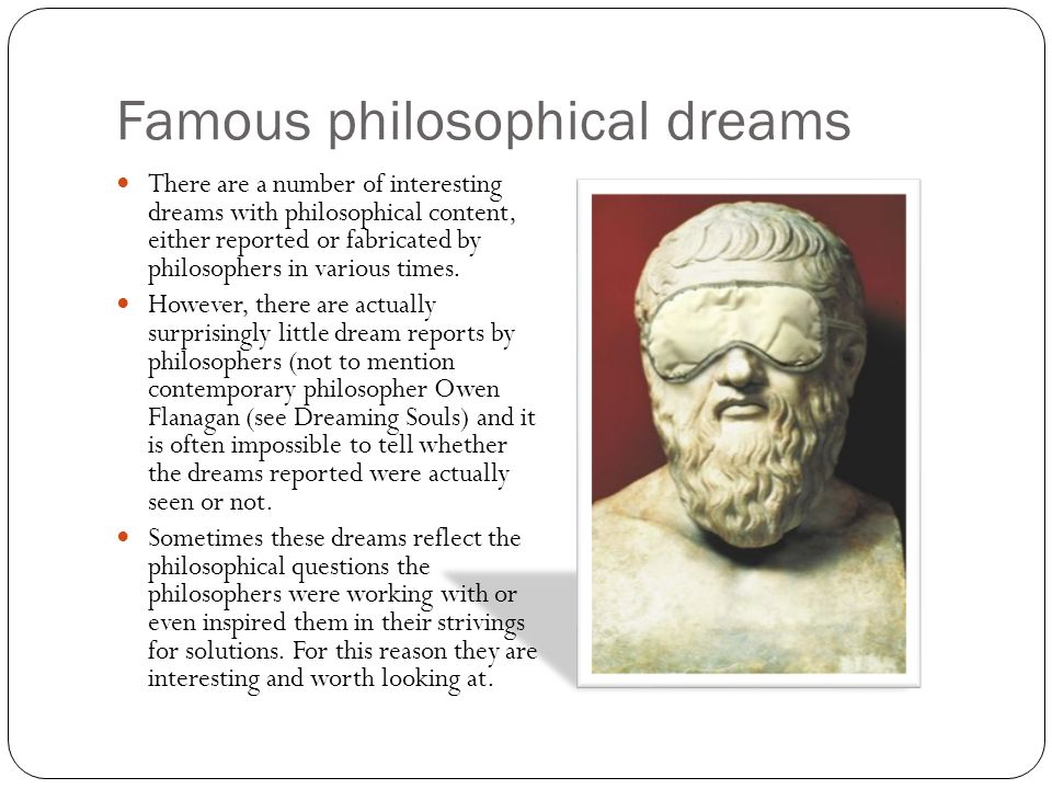 Famous philosophical dreams There are a number of interesting dreams with philosophical content, either reported or fabricated by philosophers in vari