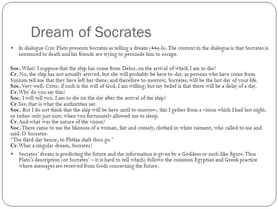 Dream of Socrates In dialogue Crito Plato presents Socrates as telling a dream (44a-b). The context in the dialogue is that Socrates is sentenced to d