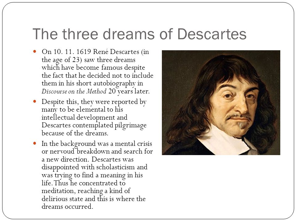 The three dreams of Descartes On 10. 11. 1619 René Descartes (in the age of 23) saw three dreams which have become famous despite the fact that he dec