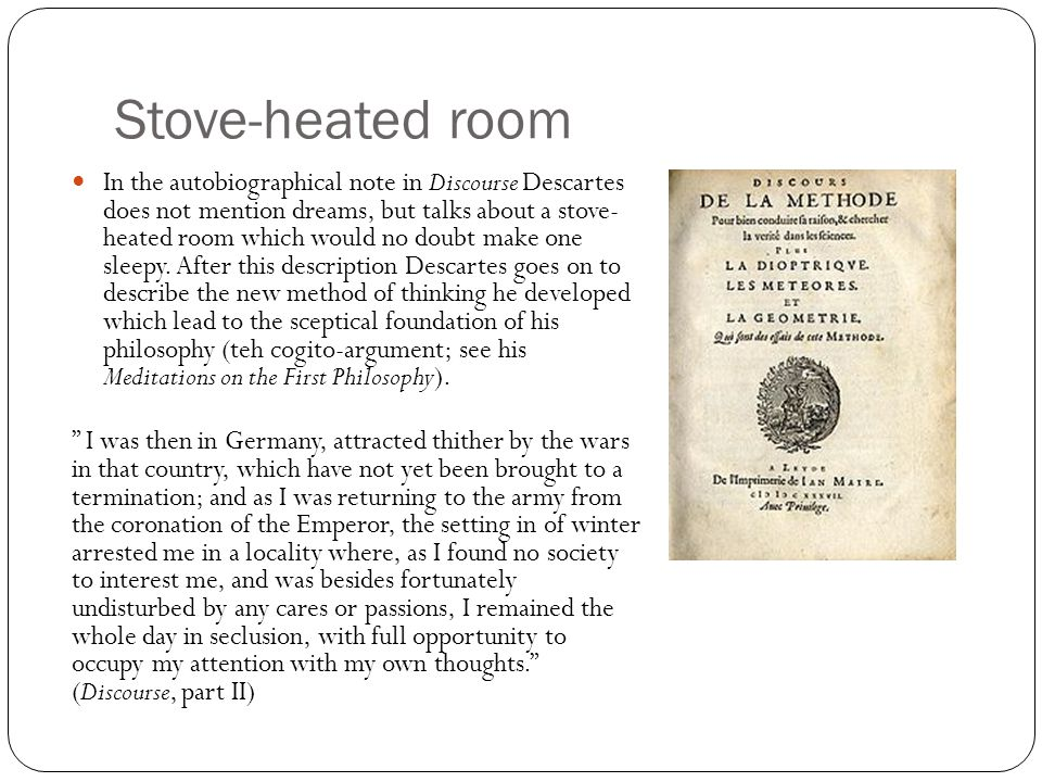 Stove-heated room In the autobiographical note in Discourse Descartes does not mention dreams, but talks about a stove- heated room which would no dou