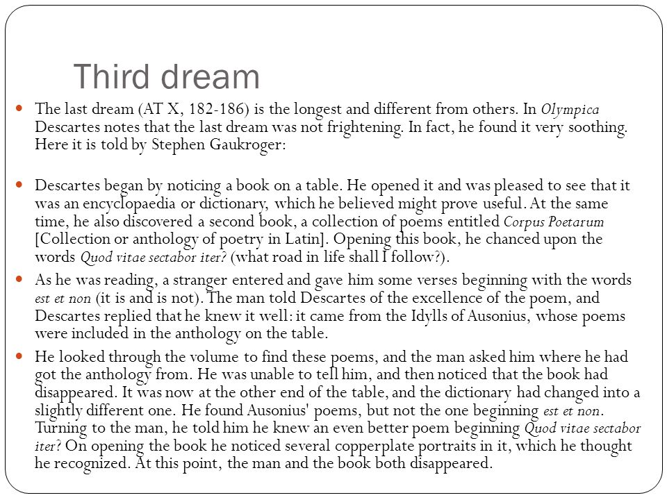 Third dream The last dream (AT X, 182-186) is the longest and different from others. In Olympica Descartes notes that the last dream was not frighteni