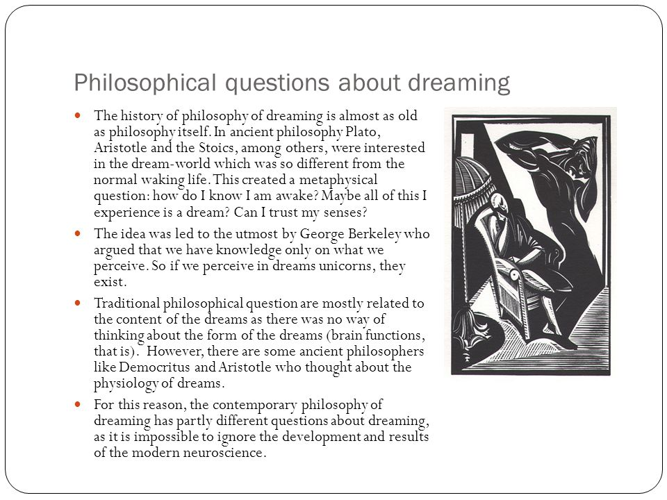 Philosophical questions about dreaming The history of philosophy of dreaming is almost as old as philosophy itself. In ancient philosophy Plato, Arist