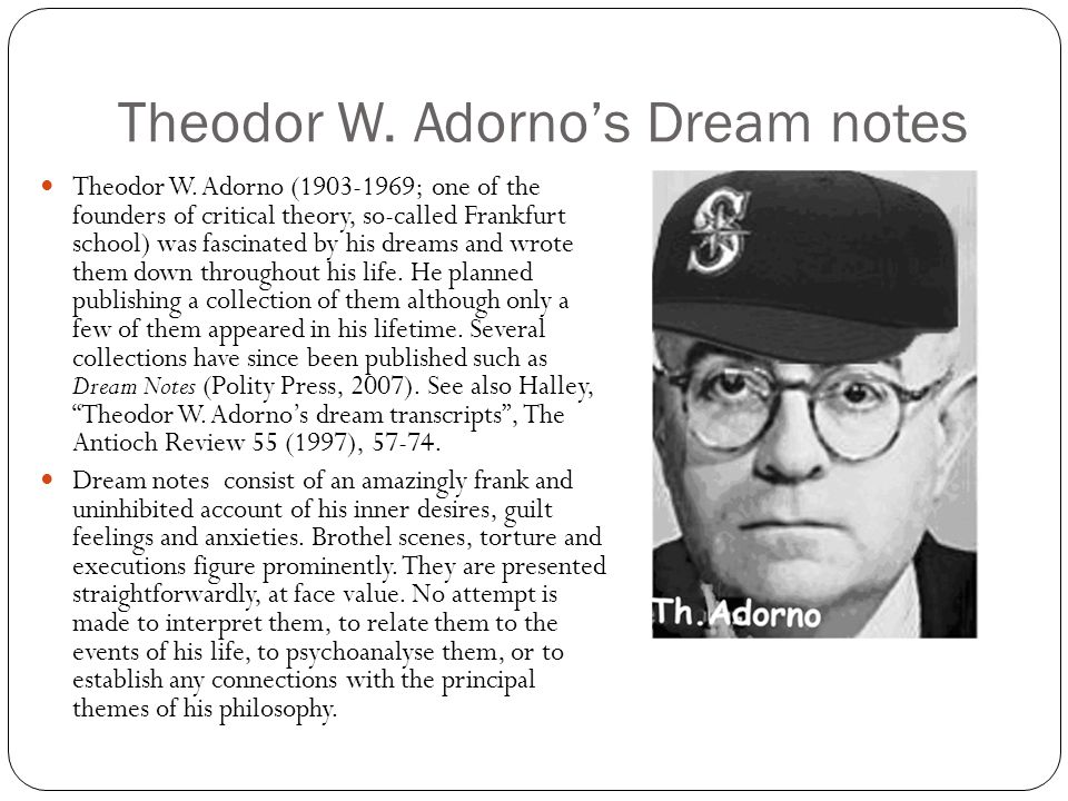 Theodor W. Adorno's Dream notes Theodor W. Adorno (1903-1969; one of the founders of critical theory, so-called Frankfurt school) was fascinated by hi