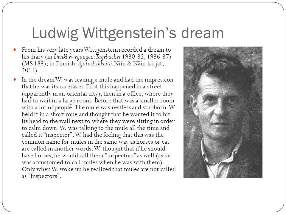 Ludwig Wittgenstein's dream From his very late years Wittgenstein recorded a dream to his diary (in Denkbewegungen: Tagebücher 1930-32, 1936-37) (MS 1