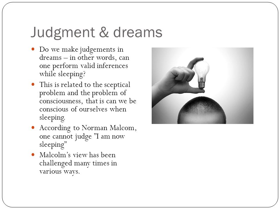 Judgment & dreams Do we make judgements in dreams – in other words, can one perform valid inferences while sleeping? This is related to the sceptical