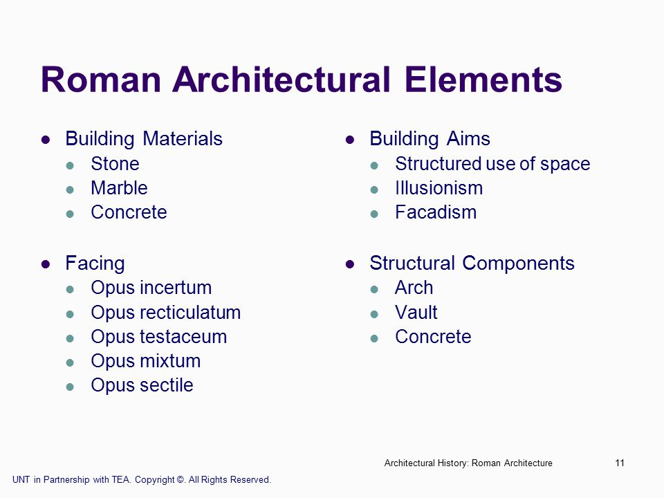 Architectural History: Roman Architecture11 Roman Architectural Elements Building Materials Stone Marble Concrete Facing Opus incertum Opus recticulatum Opus testaceum Opus mixtum Opus sectile Building Aims Structured use of space Illusionism Facadism Structural Components Arch Vault Concrete UNT in Partnership with TEA.