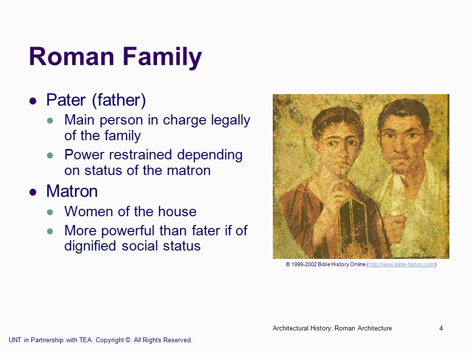 Architectural History: Roman Architecture4 Roman Family Pater (father) Main person in charge legally of the family Power restrained depending on status of the matron Matron Women of the house More powerful than fater if of dignified social status © 1999-2002 Bible History Online (http://www.bible-history.com)http://www.bible-history.com UNT in Partnership with TEA.