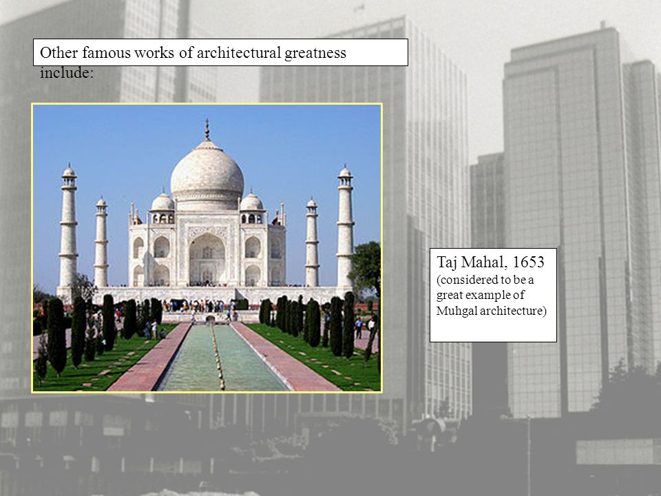 Other famous works of architectural greatness include: Taj Mahal, 1653 (considered to be a great example of Muhgal architecture)