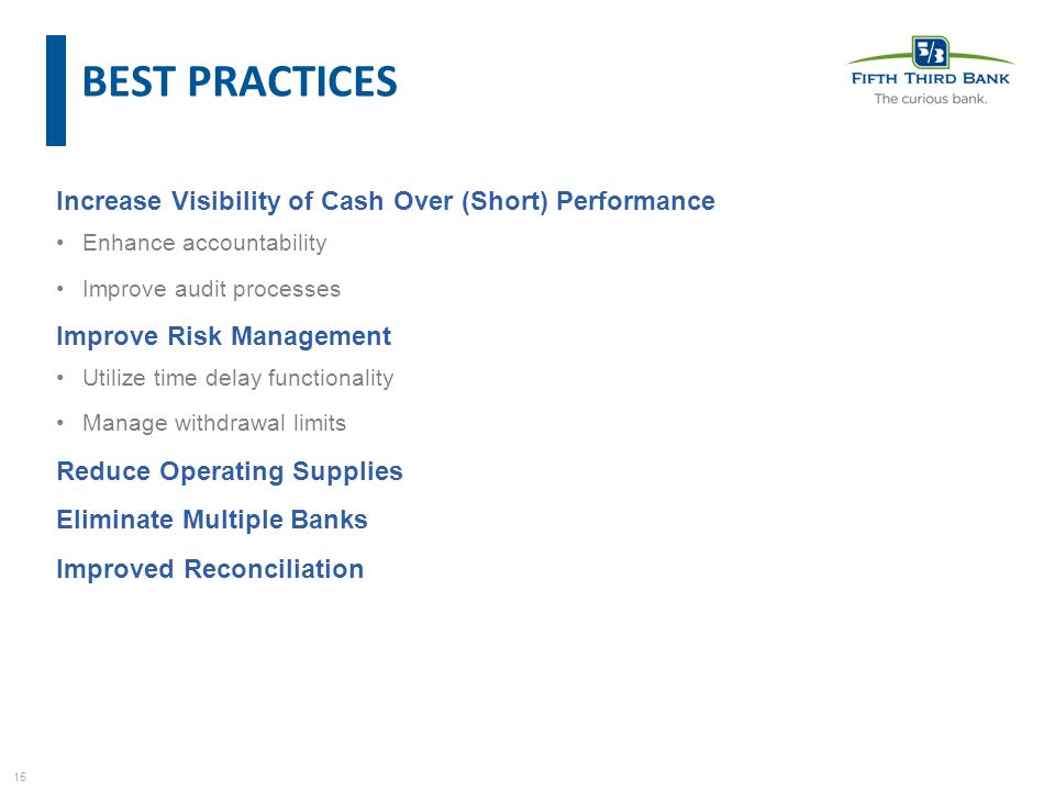 15 Increase Visibility of Cash Over (Short) Performance Enhance accountability Improve audit processes Improve Risk Management Utilize time delay functionality Manage withdrawal limits Reduce Operating Supplies Eliminate Multiple Banks Improved Reconciliation BEST PRACTICES