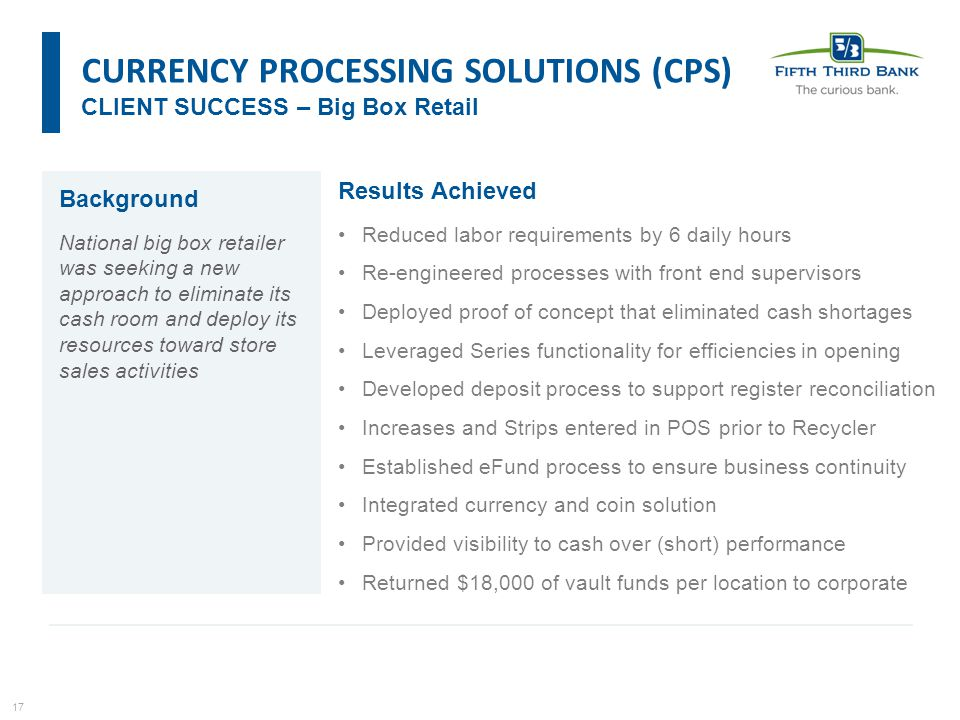 17 Results Achieved Reduced labor requirements by 6 daily hours Re-engineered processes with front end supervisors Deployed proof of concept that eliminated cash shortages Leveraged Series functionality for efficiencies in opening Developed deposit process to support register reconciliation Increases and Strips entered in POS prior to Recycler Established eFund process to ensure business continuity Integrated currency and coin solution Provided visibility to cash over (short) performance Returned $18,000 of vault funds per location to corporate CURRENCY PROCESSING SOLUTIONS (CPS) CLIENT SUCCESS – Big Box Retail Background National big box retailer was seeking a new approach to eliminate its cash room and deploy its resources toward store sales activities