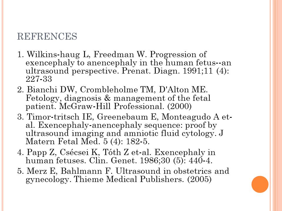 REFRENCES 1. Wilkins-haug L, Freedman W. Progression of exencephaly to anencephaly in the human fetus--an ultrasound perspective. Prenat. Diagn. 1991;