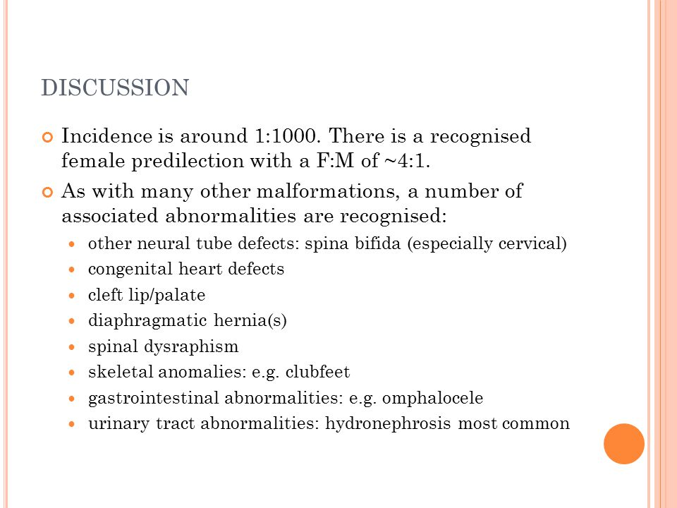 DISCUSSION Incidence is around 1:1000. There is a recognised female predilection with a F:M of ~4:1. As with many other malformations, a number of ass