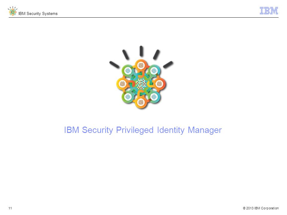 © 2013 IBM Corporation IBM Security Systems 11 IBM Security Privileged Identity Manager