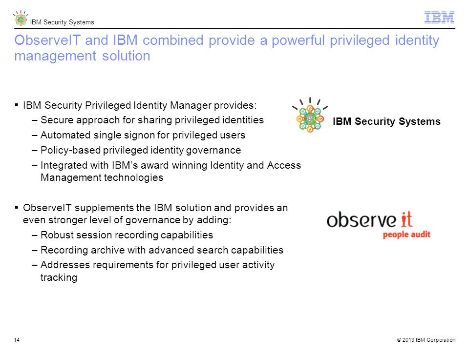 © 2013 IBM Corporation IBM Security Systems 14 ObserveIT and IBM combined provide a powerful privileged identity management solution  IBM Security Privileged Identity Manager provides: –Secure approach for sharing privileged identities –Automated single signon for privileged users –Policy-based privileged identity governance –Integrated with IBM's award winning Identity and Access Management technologies  ObserveIT supplements the IBM solution and provides an even stronger level of governance by adding: –Robust session recording capabilities –Recording archive with advanced search capabilities –Addresses requirements for privileged user activity tracking IBM Security Systems