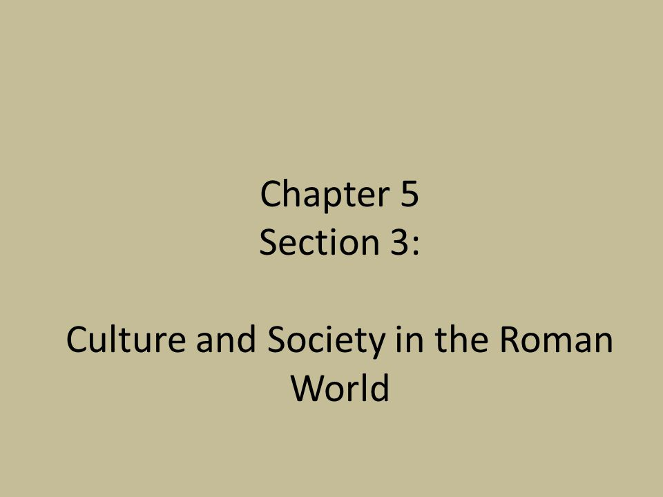 Chapter 5 Section 3: Culture and Society in the Roman World