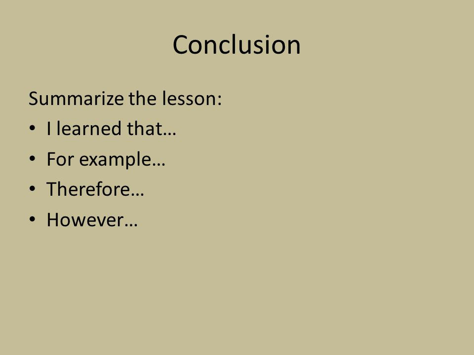 Conclusion Summarize the lesson: I learned that… For example… Therefore… However…