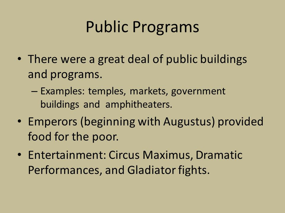 Public Programs There were a great deal of public buildings and programs. – Examples: temples, markets, government buildings and amphitheaters. Empero