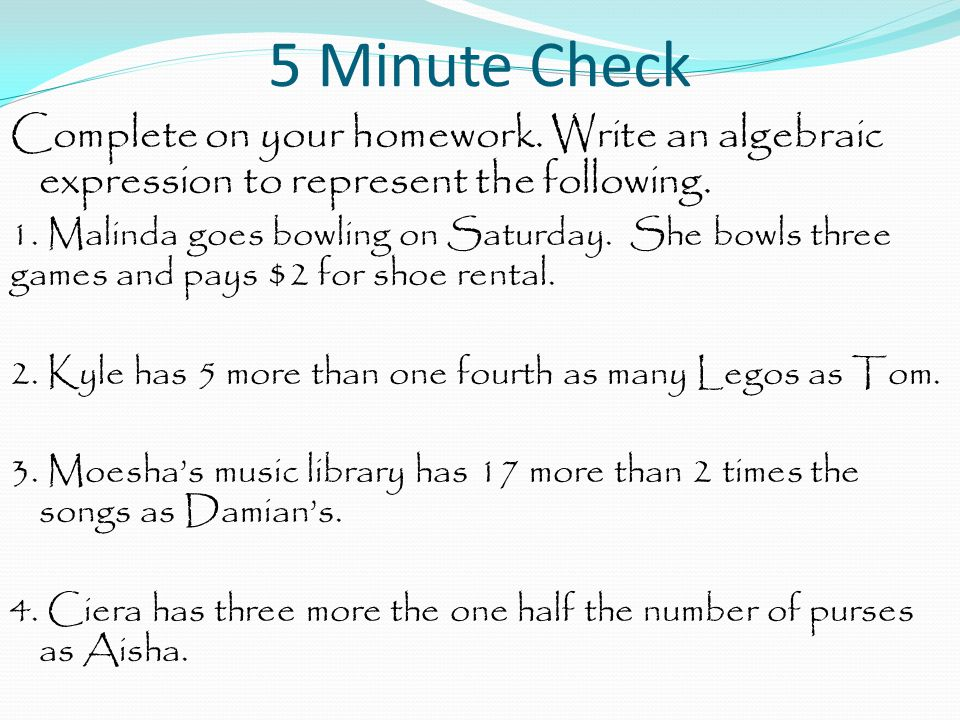5 Minute Check Complete on your homework. Write an algebraic expression to represent the following. 1. Malinda goes bowling on Saturday. She bowls thr