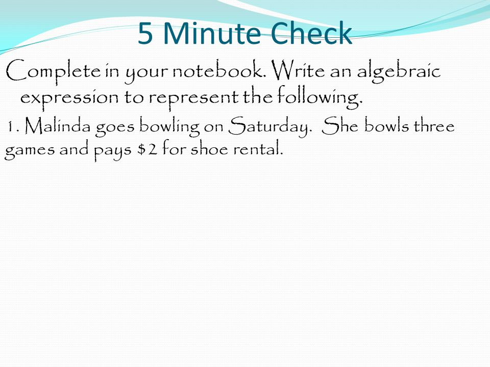 5 Minute Check Complete in your notebook. Write an algebraic expression to represent the following. 1. Malinda goes bowling on Saturday. She bowls thr