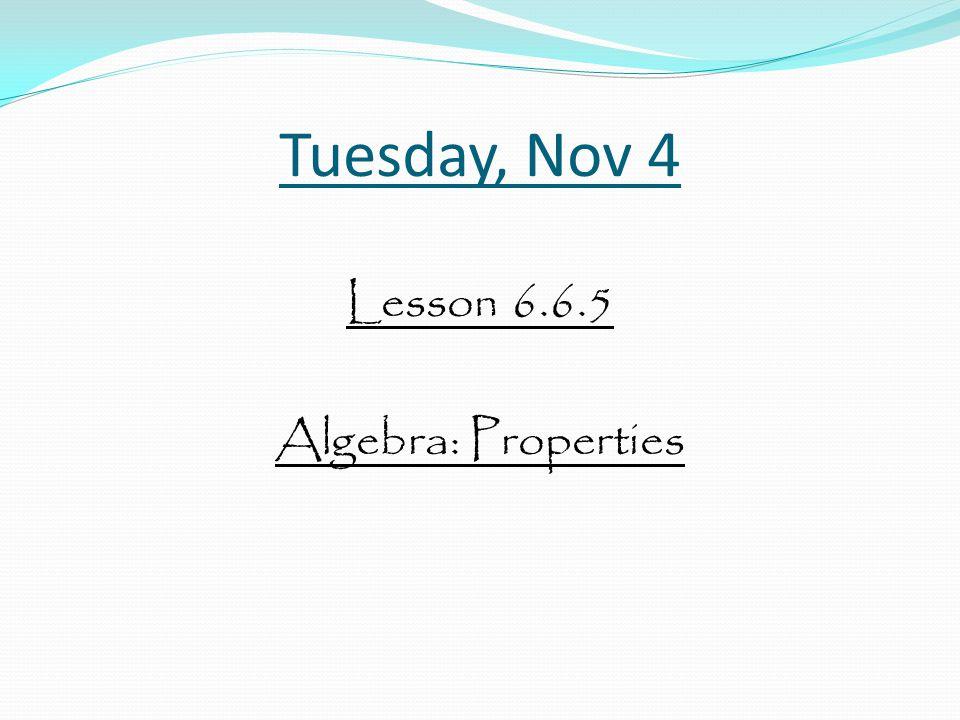 Tuesday, Nov 4 Lesson 6.6.5 Algebra: Properties