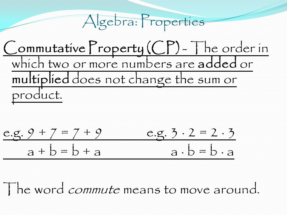 Algebra: Properties Commutative Property (CP) - The order in which two or more numbers are added or multiplied does not change the sum or product. e.g