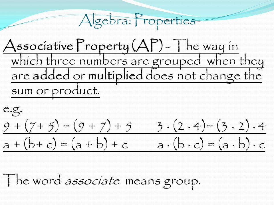 Algebra: Properties Associative Property (AP) - The way in which three numbers are grouped when they are added or multiplied does not change the sum o