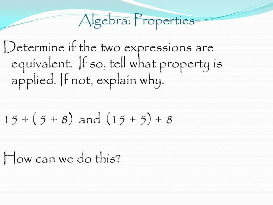 Algebra: Properties Determine if the two expressions are equivalent. If so, tell what property is applied. If not, explain why. 15 + ( 5 + 8) and (15