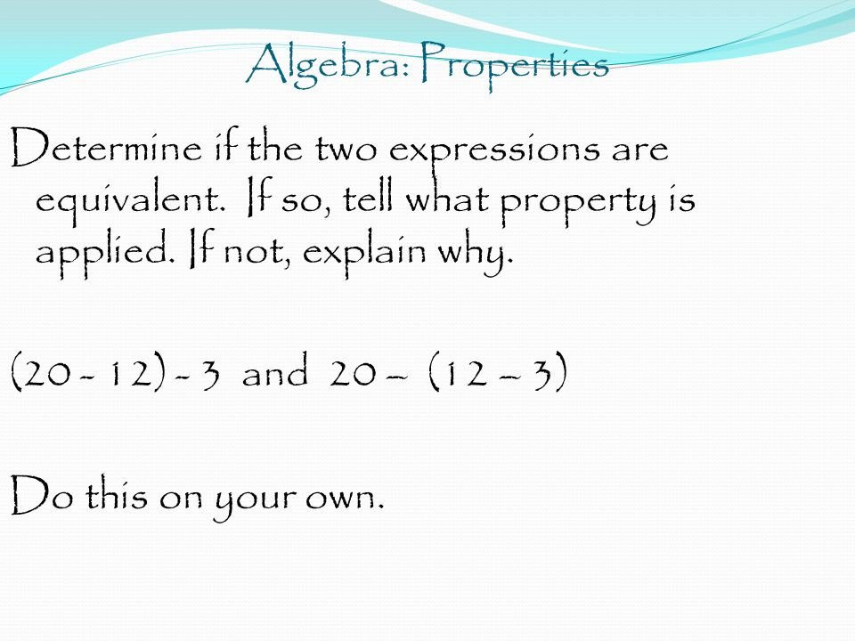Algebra: Properties Determine if the two expressions are equivalent. If so, tell what property is applied. If not, explain why. (20 - 12) - 3 and 20 –