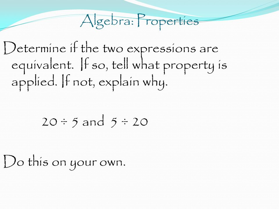 Algebra: Properties Determine if the two expressions are equivalent. If so, tell what property is applied. If not, explain why. 20 ÷ 5 and 5 ÷ 20 Do t