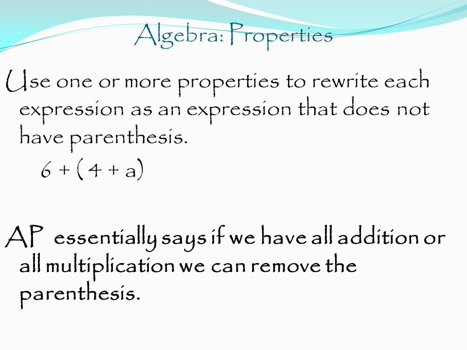 Algebra: Properties Use one or more properties to rewrite each expression as an expression that does not have parenthesis. 6 + ( 4 + a) AP essentially