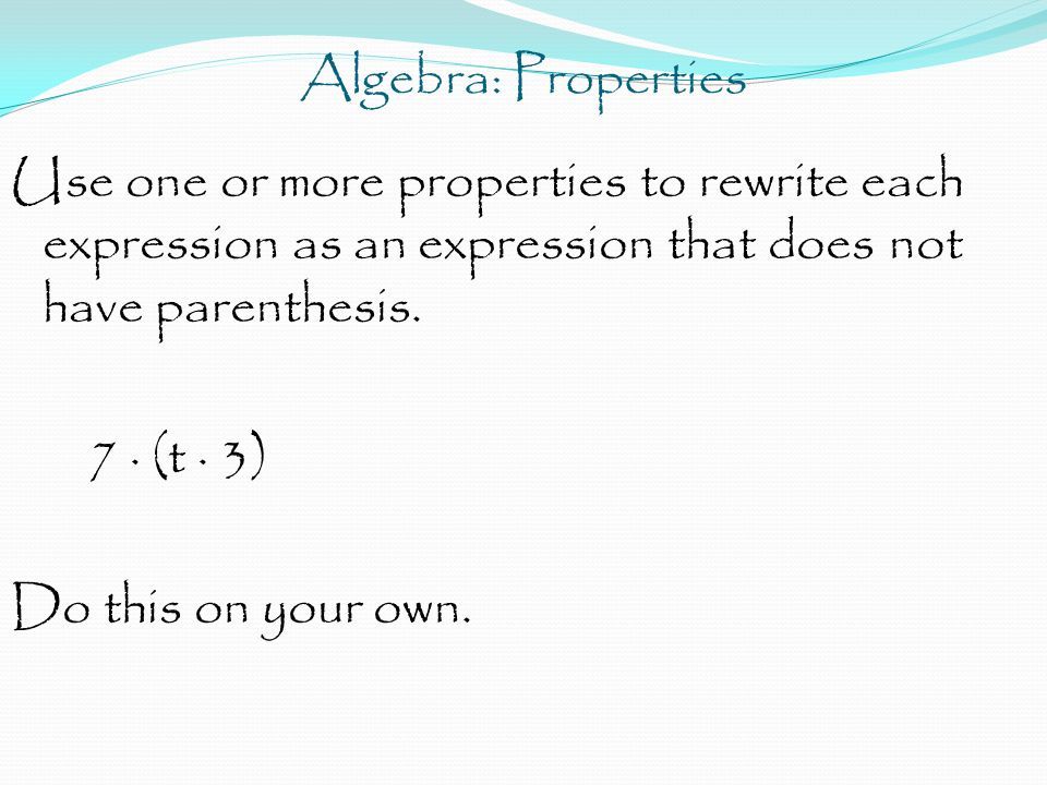 Algebra: Properties Use one or more properties to rewrite each expression as an expression that does not have parenthesis. 7 · (t · 3) Do this on your
