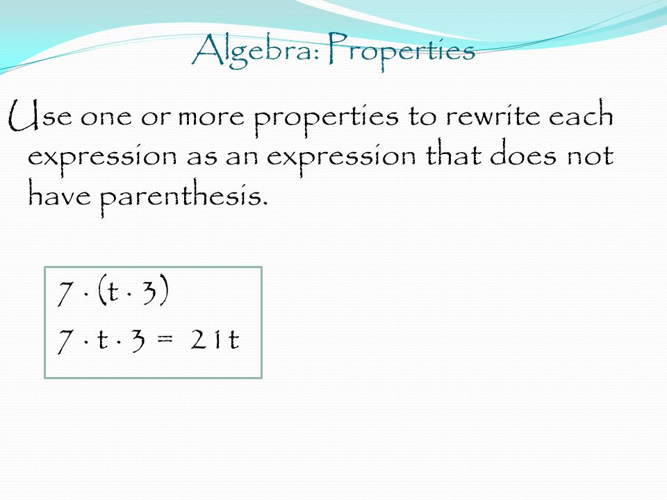 Algebra: Properties Use one or more properties to rewrite each expression as an expression that does not have parenthesis. 7 · (t · 3) 7 · t · 3 = 21t