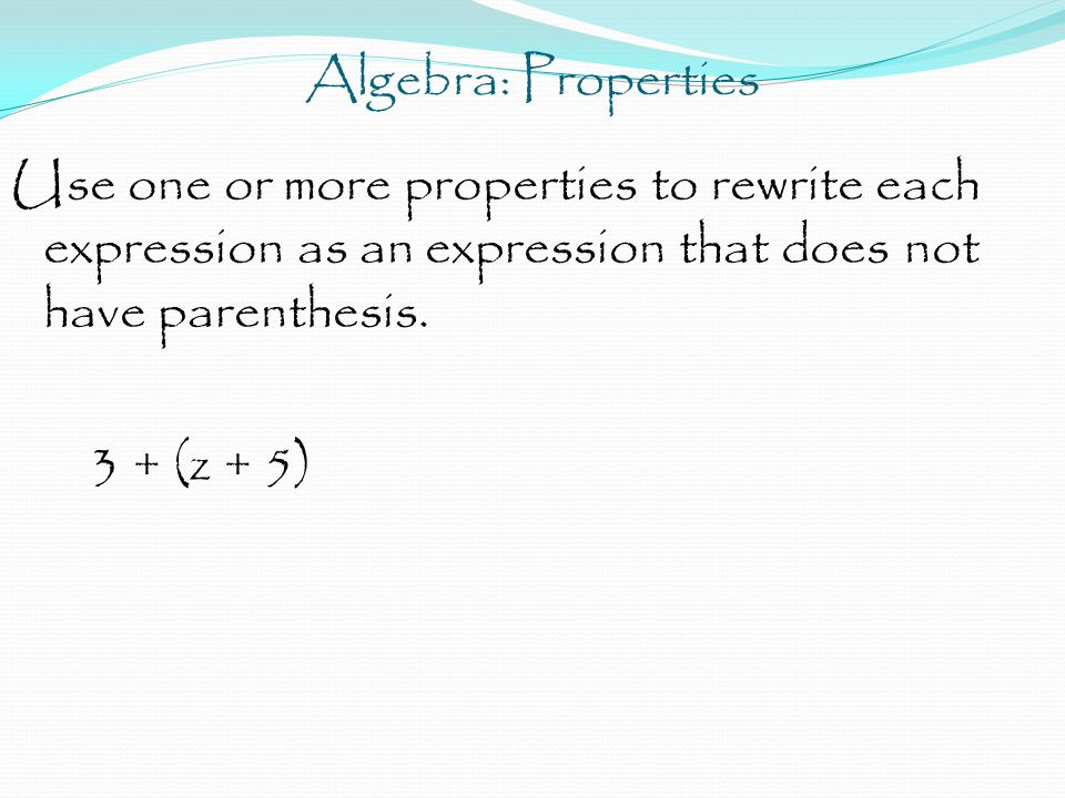 Algebra: Properties Use one or more properties to rewrite each expression as an expression that does not have parenthesis. 3 + (z + 5)