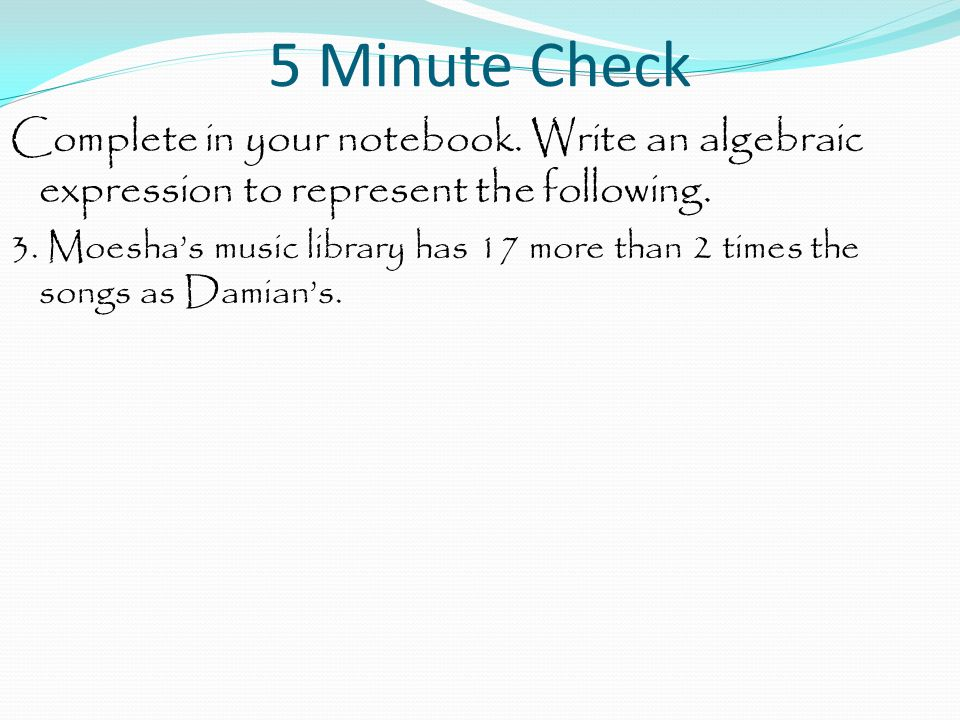 5 Minute Check Complete in your notebook. Write an algebraic expression to represent the following. 3. Moesha's music library has 17 more than 2 times
