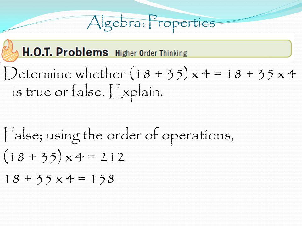 Algebra: Properties Determine whether (18 + 35) x 4 = 18 + 35 x 4 is true or false. Explain. False; using the order of operations, (18 + 35) x 4 = 212