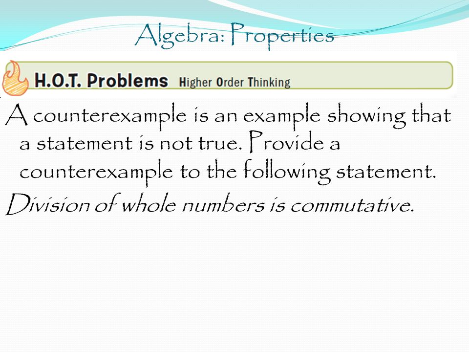 Algebra: Properties A counterexample is an example showing that a statement is not true. Provide a counterexample to the following statement. Division