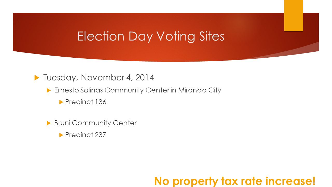 Election Day Voting Sites  Tuesday, November 4, 2014  Ernesto Salinas Community Center in Mirando City  Precinct 136  Bruni Community Center  Precinct 237 No property tax rate increase!