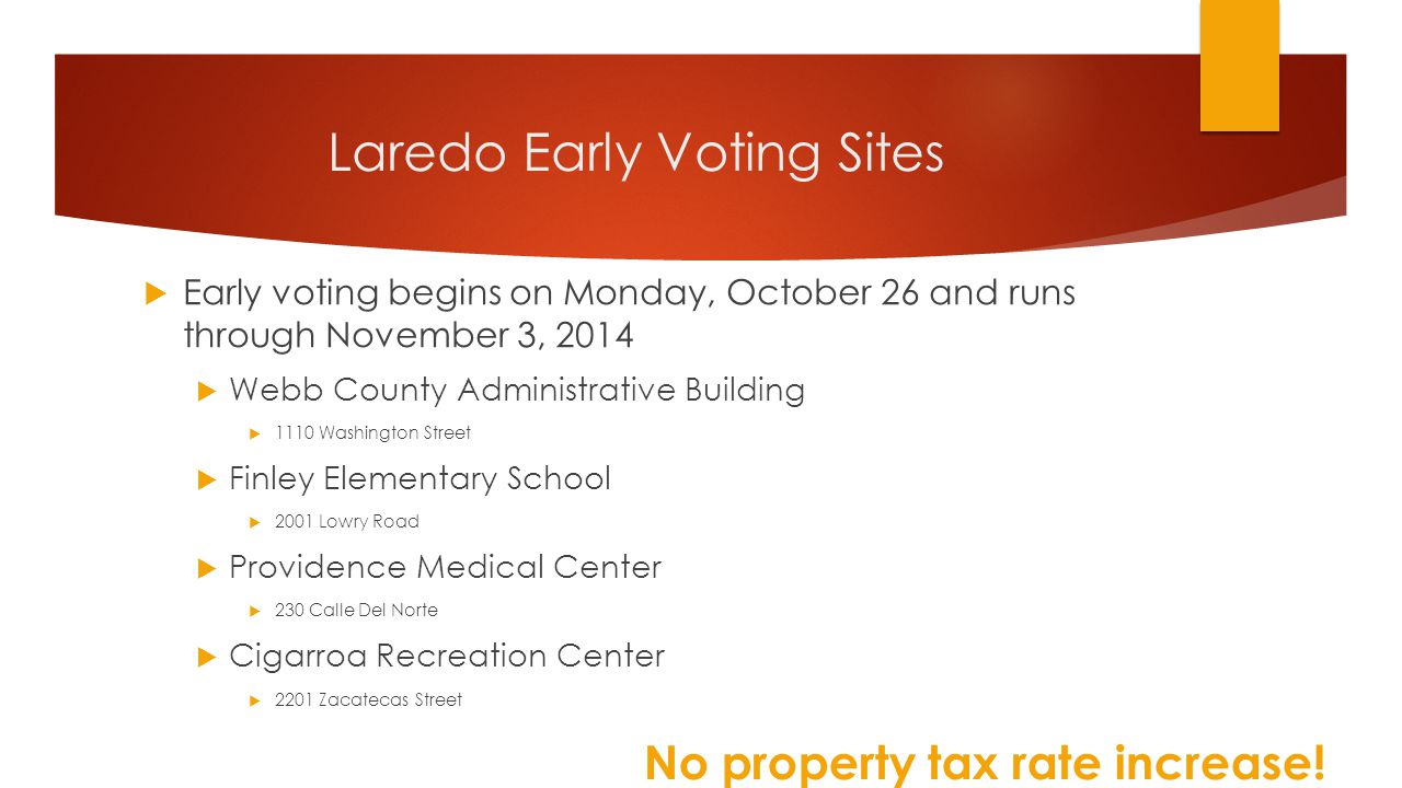 Laredo Early Voting Sites  Early voting begins on Monday, October 26 and runs through November 3, 2014  Webb County Administrative Building  1110 Washington Street  Finley Elementary School  2001 Lowry Road  Providence Medical Center  230 Calle Del Norte  Cigarroa Recreation Center  2201 Zacatecas Street No property tax rate increase!