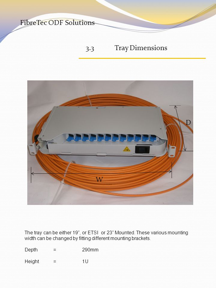 FibreTec ODF Solutions 3.3Tray Dimensions W D The tray can be either 19 , or ETSI or 23 Mounted.
