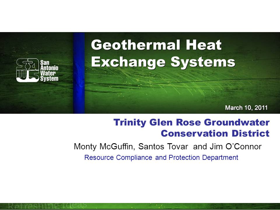 Trinity Glen Rose Groundwater Conservation District Monty McGuffin, Santos Tovar and Jim O'Connor Resource Compliance and Protection Department March 10, 2011 Geothermal Heat Exchange Systems