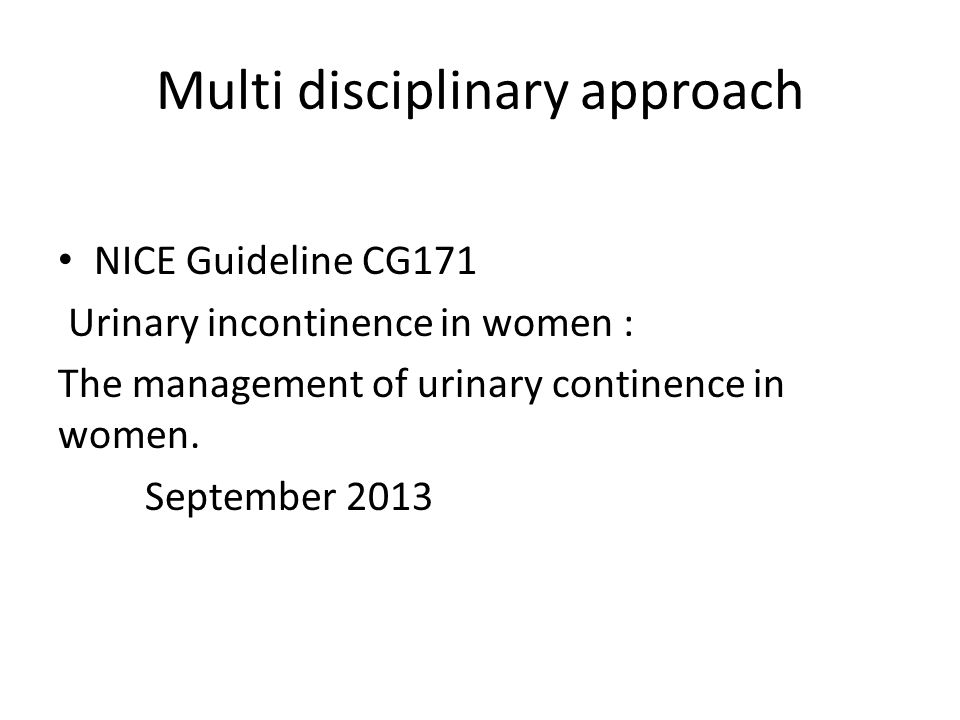 Multi disciplinary approach NICE Guideline CG171 Urinary incontinence in women : The management of urinary continence in women.