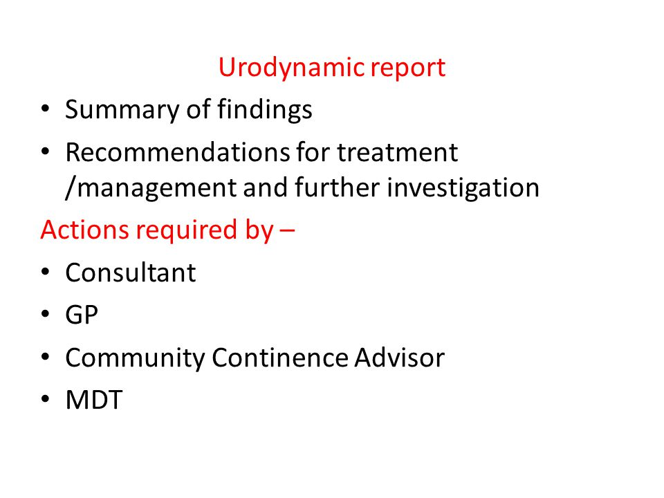 Urodynamic report Summary of findings Recommendations for treatment /management and further investigation Actions required by – Consultant GP Community Continence Advisor MDT