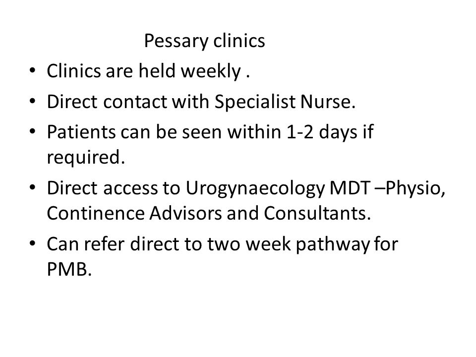 Pessary clinics Clinics are held weekly.Direct contact with Specialist Nurse.