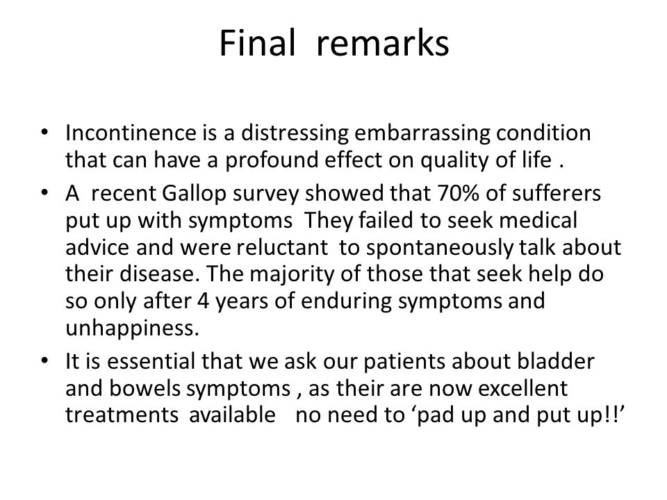 Final remarks Incontinence is a distressing embarrassing condition that can have a profound effect on quality of life.