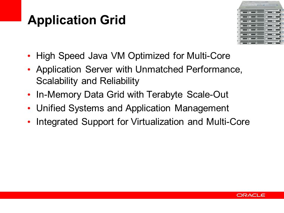 Application Grid High Speed Java VM Optimized for Multi-Core Application Server with Unmatched Performance, Scalability and Reliability In-Memory Data Grid with Terabyte Scale-Out Unified Systems and Application Management Integrated Support for Virtualization and Multi-Core