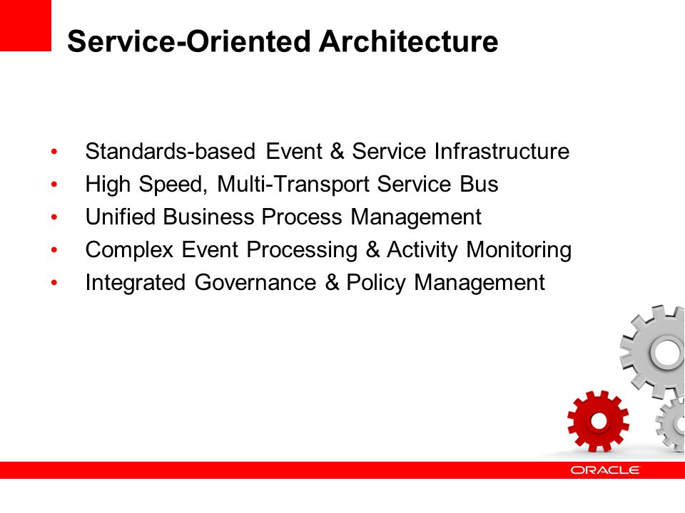 Service-Oriented Architecture Standards-based Event & Service Infrastructure High Speed, Multi-Transport Service Bus Unified Business Process Management Complex Event Processing & Activity Monitoring Integrated Governance & Policy Management